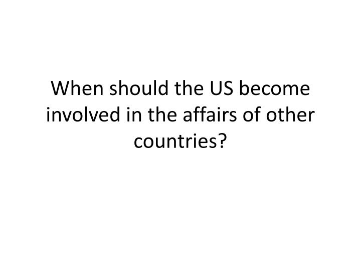 when should the us become involved in the affairs of other countries n.