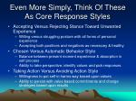 even more simply think of these as core response styles