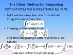 the other method for integrating difficult integrals is integration by parts