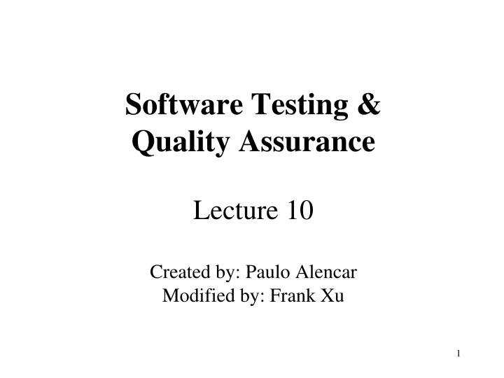 software testing quality assurance lecture 10 created by paulo alencar modified by frank xu n.