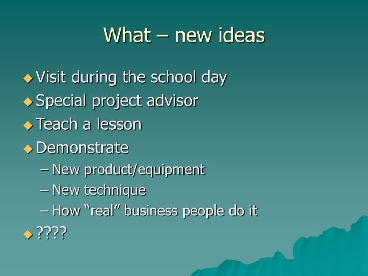 What – new ideas