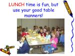 lunch time is fun but use your good table manners