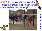 recess is always fun we play on the playground equipment in the grass and on the blacktop
