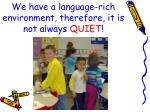 we have a language rich environment therefore it is not always quiet
