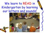 we learn to read in kindergarten by learning our letters and sounds