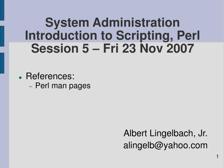 system administration introduction to scripting perl session 5 fri 23 nov 2007 n.