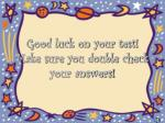 good luck on your test make sure you double check your answers