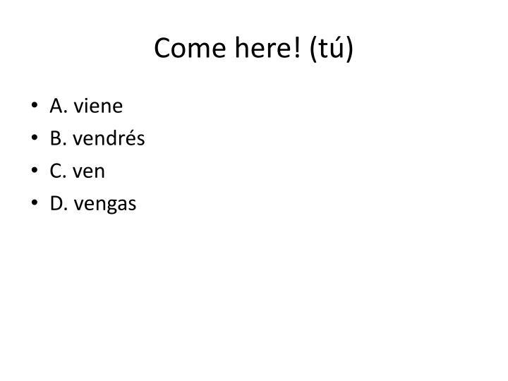 Come here! (
