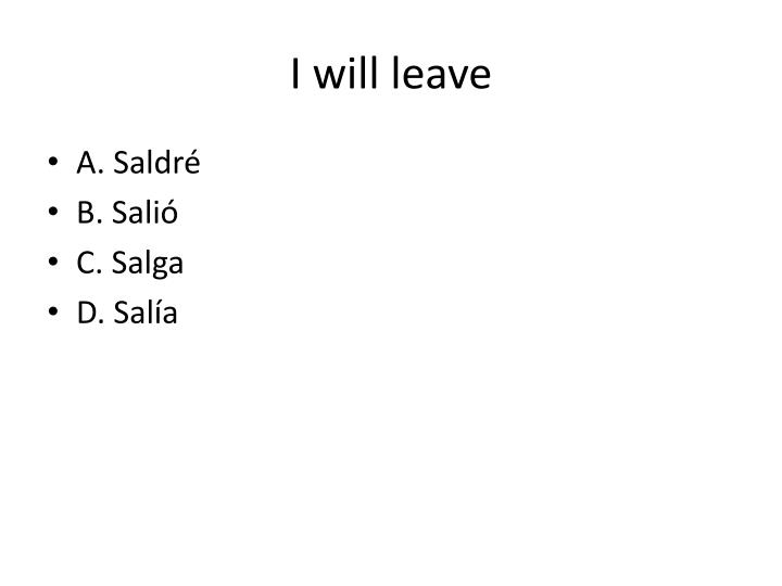 I will leave