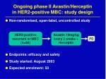 ongoing phase ii avastin herceptin in her2 positive mbc study design