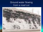 ground water flowing from a road cut