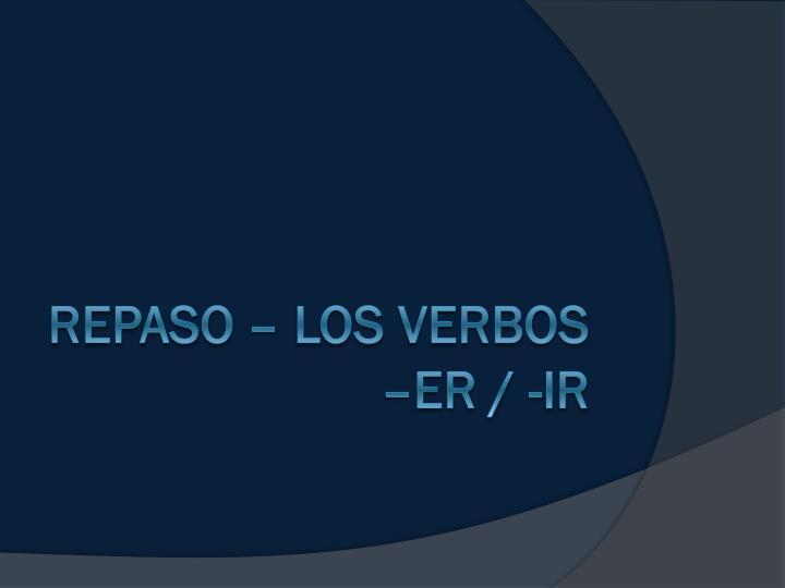 Repaso – Los verbos –ER / -Ir