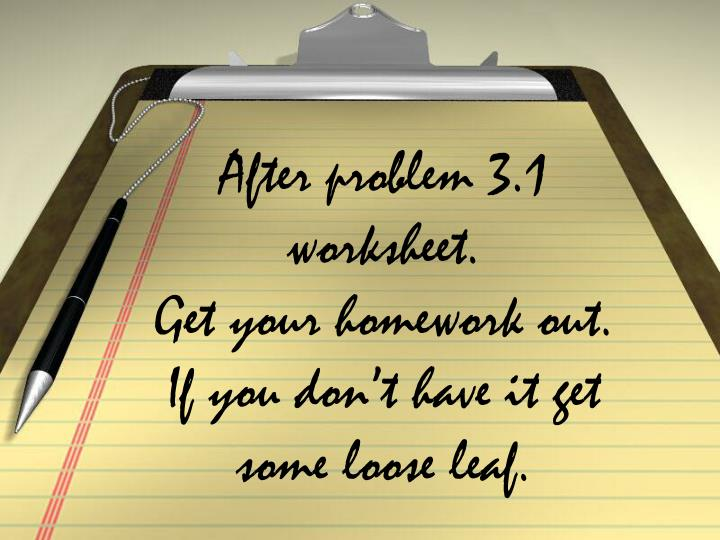 after problem 3 1 worksheet get your homework out if you don t have it get some loose leaf n.