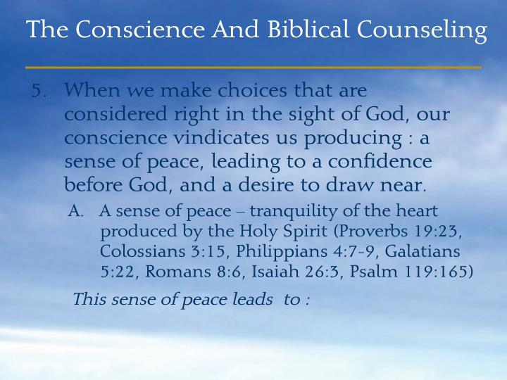 When we make choices that are considered right in the sight of God, our conscience vindicates us producing : a sense of peace, leading to a confidence before God, and a desire to draw near.