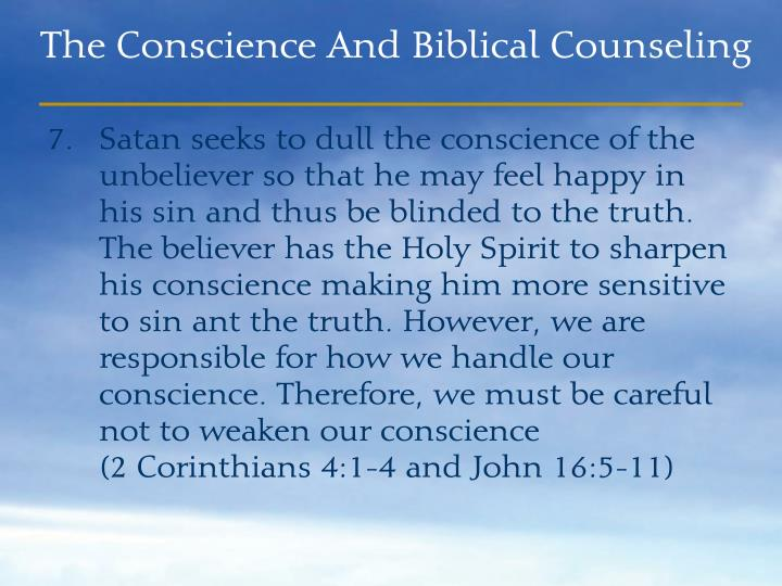 Satan seeks to dull the conscience of the unbeliever so that he may feel happy in his sin and thus be blinded to the truth. The believer has the Holy Spirit to sharpen his conscience making him more sensitive to sin ant the truth. However, we are responsible for how we handle our conscience. Therefore, we must be careful not to weaken our conscience                   (2 Corinthians 4:1-4 and John 16:5-11)