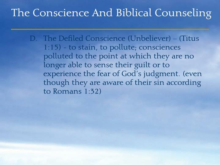 The Defiled Conscience (Unbeliever) – (Titus 1:15) - to stain, to pollute; consciences polluted to the point at which they are no longer able to sense their guilt or to experience the fear of God's judgment. (even though they are aware of their sin according to Romans 1:32)