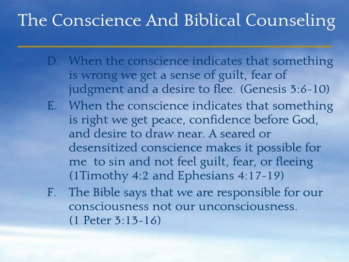 When the conscience indicates that something is wrong we get a sense of guilt, fear of judgment and a desire to flee. (Genesis 3:6-10)
