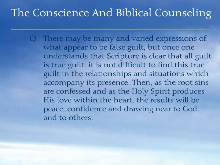 There may be many and varied expressions of what appear to be false guilt, but once one understands that Scripture is clear that all guilt is true guilt, it is not difficult to find this true guilt in the relationships and situations which accompany its presence. Then, as the root sins are confessed and as the Holy Spirit produces His love within the heart, the results will be peace, confidence and drawing near to God and to others.