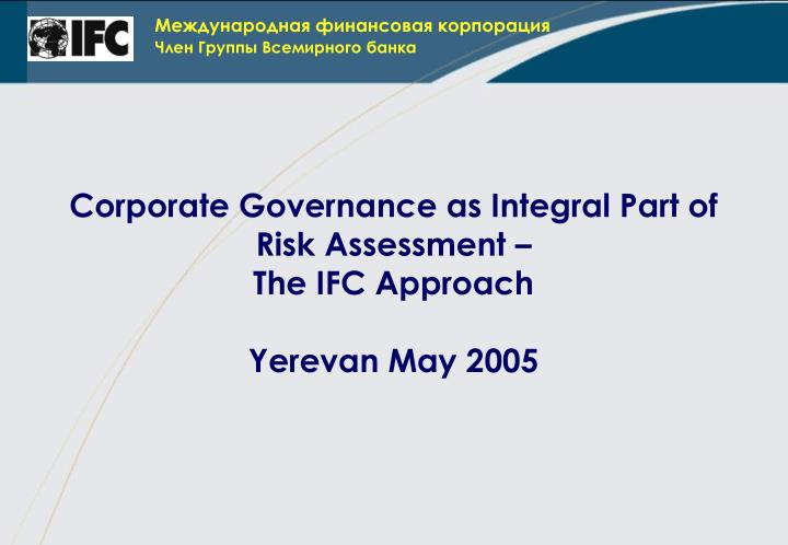 corporate governance as integral part of risk assessment the ifc approach yerevan may 2005 n.