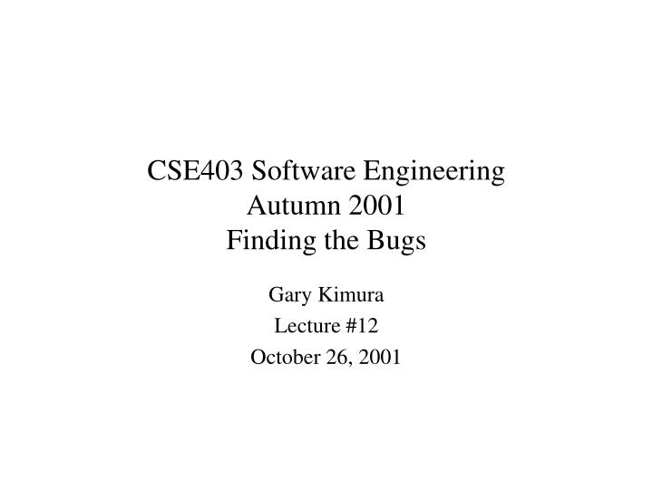 cse403 software engineering autumn 2001 finding the bugs n.