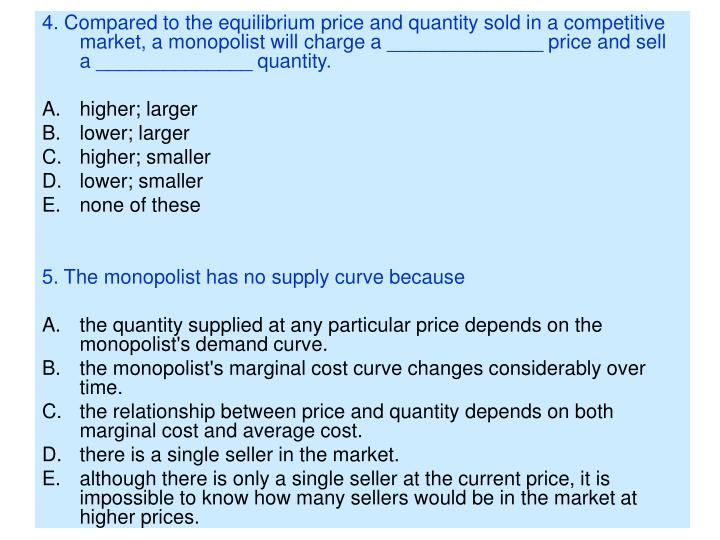 4. Compared to the equilibrium price and quantity sold in a competitive market, a monopolist will ch...