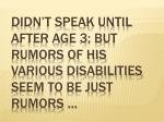 didn t speak until after age 3 but rumors of his various disabilities seem to be just rumors