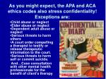 as you might expect the apa and aca ethics codes also stress confidentiality exceptions are