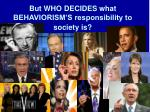 but who decides what behaviorism s responsibility to society is
