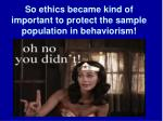 so ethics became kind of important to protect the sample population in behaviorism