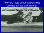 the very roots of behavioral study seemed tainted with cruelty