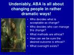 undeniably aba is all about changing people in rather dramatic ways