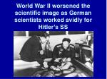 world war ii worsened the scientific image as german scientists worked avidly for hitler s ss