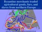 byzantine merchants traded agricultural goods furs and slaves from northern europe
