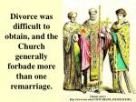 divorce was difficult to obtain and the church generally forbade more than one remarriage