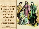 some women became well educated and were influential in the government