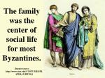 the family was the center of social life for most byzantines