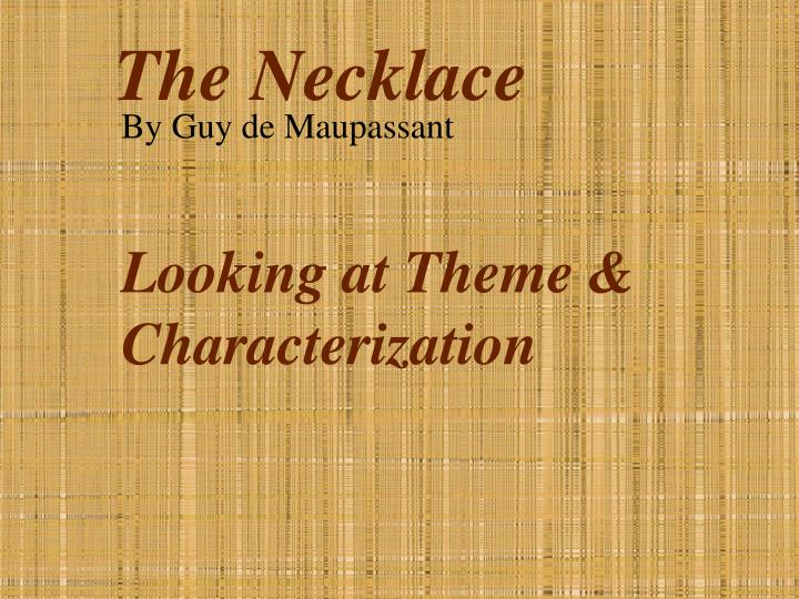 """characterization essay the necklace An analysis of the characteristics """"madame mathilde loisel"""" through symbol in the necklace ronny aditya tampake/4111005 the short story """"the necklace"""" by gue de maupassant is one of literary work that give a moral message through a simple."""