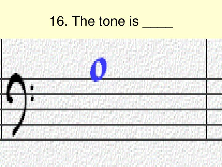 16. The tone is ____