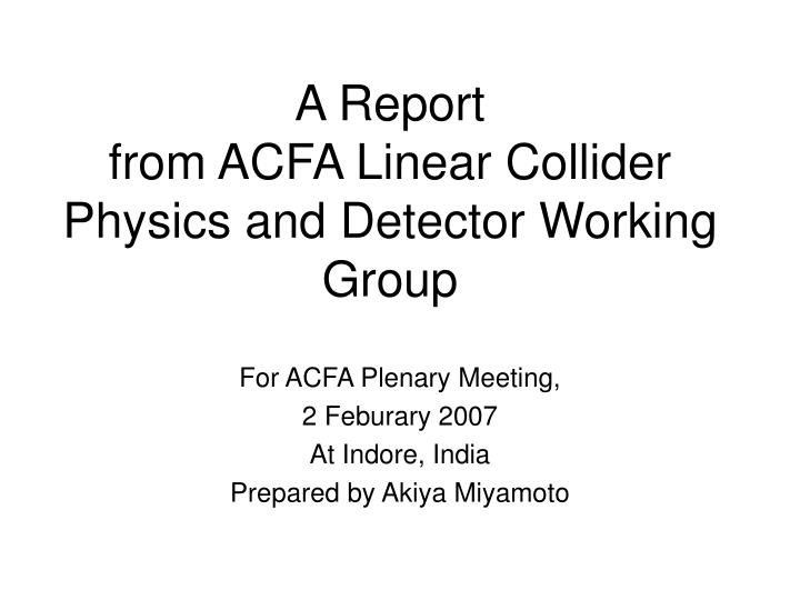 a report from acfa linear collider physics and detector working group n.