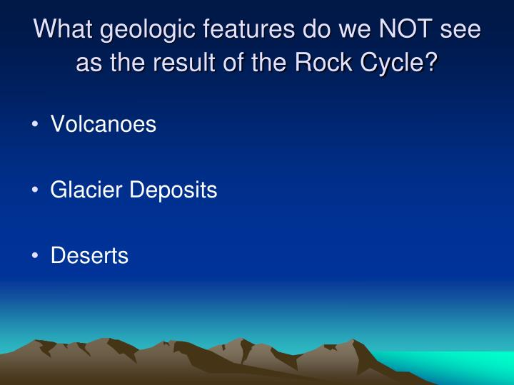 What geologic features do we NOT see as the result of the Rock Cycle?