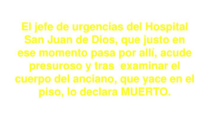El jefe de urgencias del Hospital San Juan de Dios, que justo en ese momento pasa por allí, acude presuroso y tras  examinar el cuerpo del anciano, que yace en el piso, lo declara MUERTO.