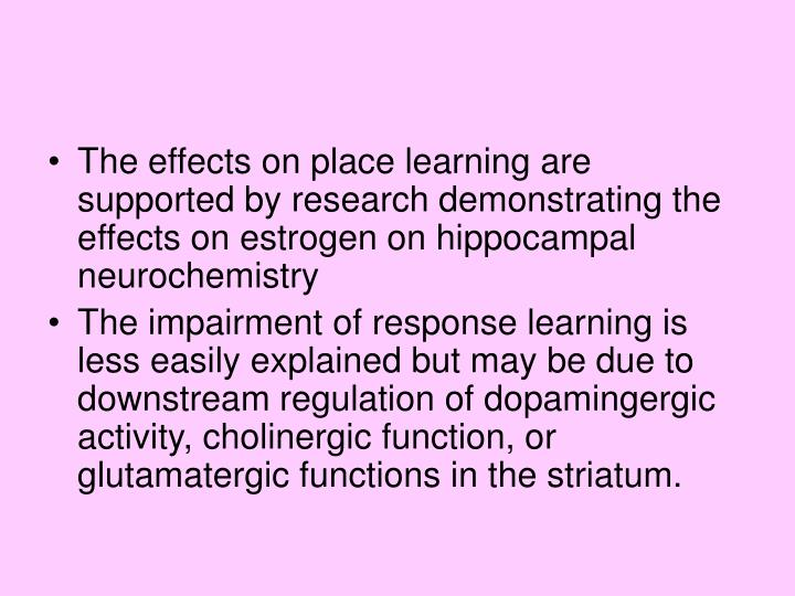 The effects on place learning are supported by research demonstrating the effects on estrogen on hippocampal neurochemistry