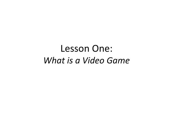 lesson one what is a video game n.