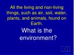 all the living and non living things such as air soil water plants and animals found on earth1