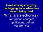 avoid wasting energy by unplugging these when they are not being used1