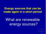 energy sources that can be made again in a short period1