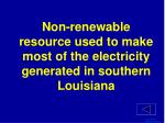 non renewable resource used to make most of the electricity generated in southern louisiana