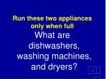 run these two appliances only when full1
