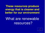 these resources produce energy that is cleaner and better for our environment1