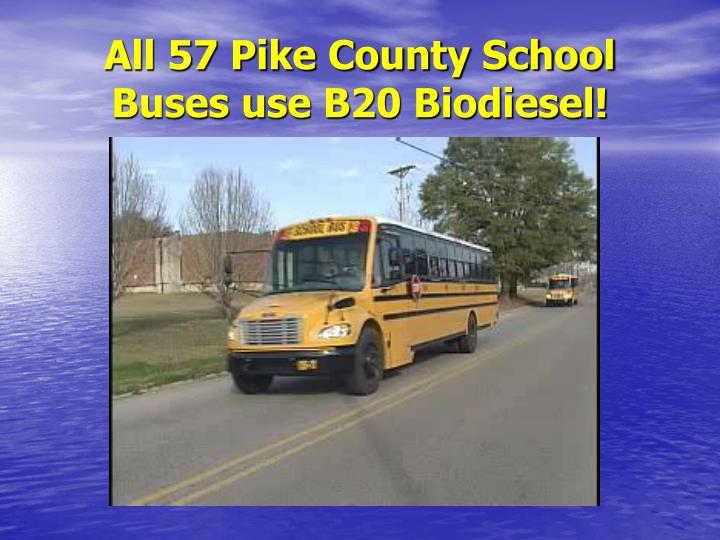 All 57 Pike County School Buses use B20 Biodiesel!